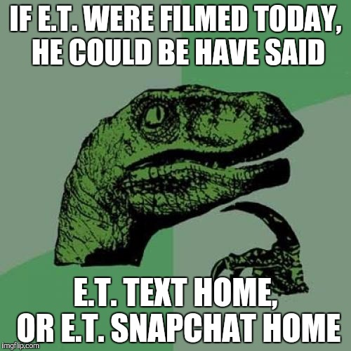 Philosoraptor Meme | IF E.T. WERE FILMED TODAY, HE COULD BE HAVE SAID E.T. TEXT HOME, OR E.T. SNAPCHAT HOME | image tagged in memes,philosoraptor | made w/ Imgflip meme maker