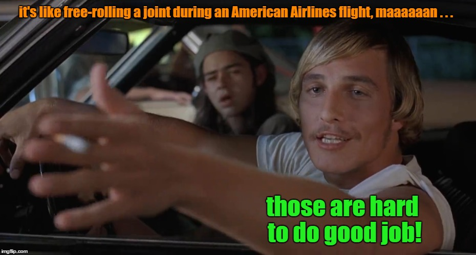 it's like free-rolling a joint during an American Airlines flight, maaaaaan . . . those are hard to do good job! | made w/ Imgflip meme maker