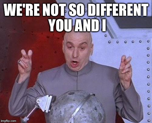 Dr Evil Laser Meme | WE'RE NOT SO DIFFERENT YOU AND I | image tagged in memes,dr evil laser | made w/ Imgflip meme maker