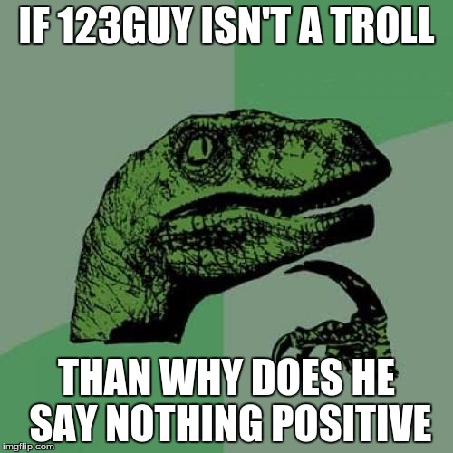 Philosoraptor Meme | IF 123GUY ISN'T A TROLL THAN WHY DOES HE SAY NOTHING POSITIVE | image tagged in memes,philosoraptor | made w/ Imgflip meme maker