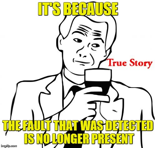 true story | IT'S BECAUSE THE FAULT THAT WAS DETECTED IS NO LONGER PRESENT | image tagged in true story | made w/ Imgflip meme maker