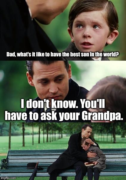Finding Neverland Meme | Dad, what's it like to have the best son in the world? I don't know. You'll have to ask your Grandpa. | image tagged in memes,finding neverland | made w/ Imgflip meme maker
