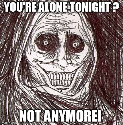 Unwanted House Guest |  YOU'RE ALONE TONIGHT ? NOT ANYMORE! | image tagged in memes,unwanted house guest | made w/ Imgflip meme maker