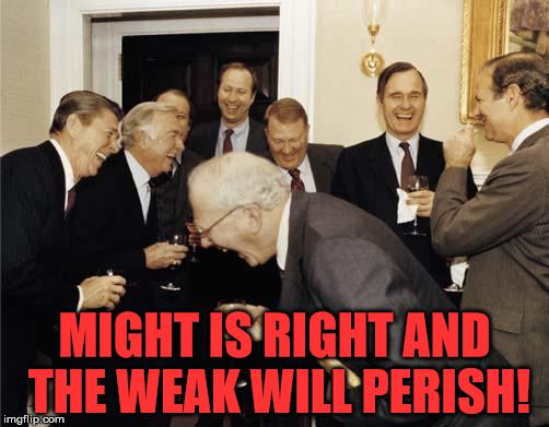 Republicans laughing | MIGHT IS RIGHT AND THE WEAK WILL PERISH! | image tagged in republicans laughing,fascism,malignant narcissism,evil | made w/ Imgflip meme maker