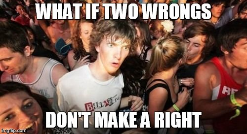 Sudden Clarity Clarence Meme | WHAT IF TWO WRONGS DON'T MAKE A RIGHT | image tagged in memes,sudden clarity clarence | made w/ Imgflip meme maker