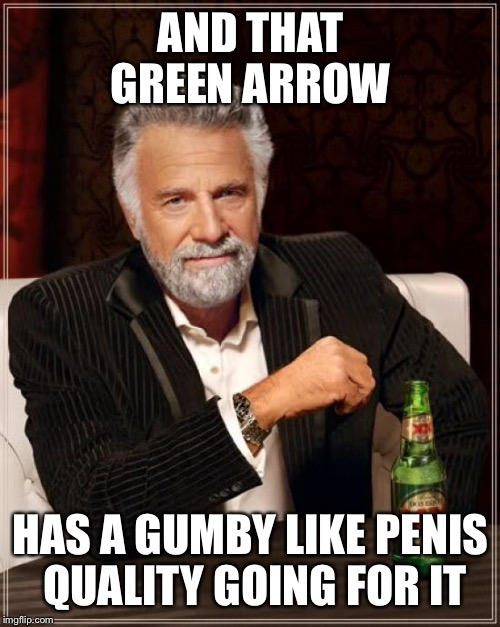 The Most Interesting Man In The World Meme | AND THAT GREEN ARROW HAS A GUMBY LIKE P**IS QUALITY GOING FOR IT | image tagged in memes,the most interesting man in the world | made w/ Imgflip meme maker