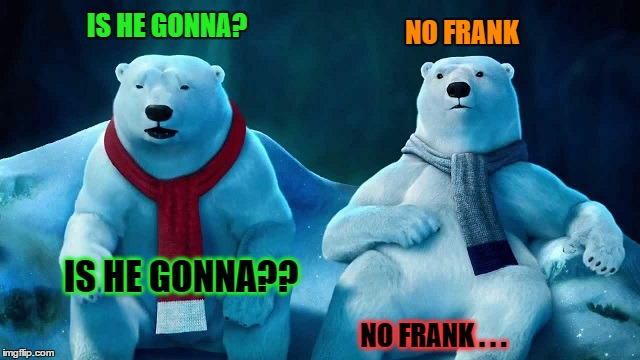 IS HE GONNA? IS HE GONNA?? NO FRANK NO FRANK . . . | made w/ Imgflip meme maker