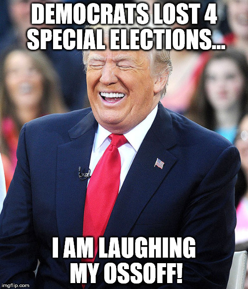 Laughing Donald | DEMOCRATS LOST 4 SPECIAL ELECTIONS... I AM LAUGHING MY OSSOFF! | image tagged in donald trump | made w/ Imgflip meme maker