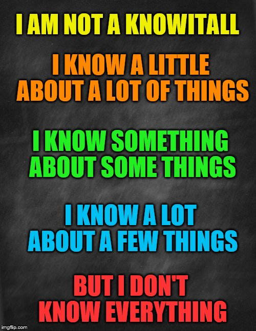 black blank | I AM NOT A KNOWITALL BUT I DON'T KNOW EVERYTHING I KNOW A LITTLE ABOUT A LOT OF THINGS I KNOW A LOT ABOUT A FEW THINGS I KNOW SOMETHING ABOU | image tagged in black blank | made w/ Imgflip meme maker
