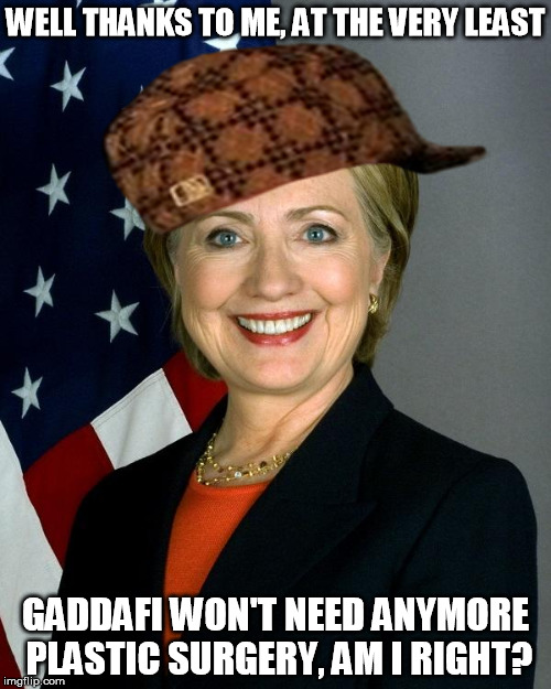 Saved him from himself, really ... | WELL THANKS TO ME, AT THE VERY LEAST GADDAFI WON'T NEED ANYMORE PLASTIC SURGERY, AM I RIGHT? | image tagged in memes,hillary clinton,scumbag,crooked hillary,libya | made w/ Imgflip meme maker