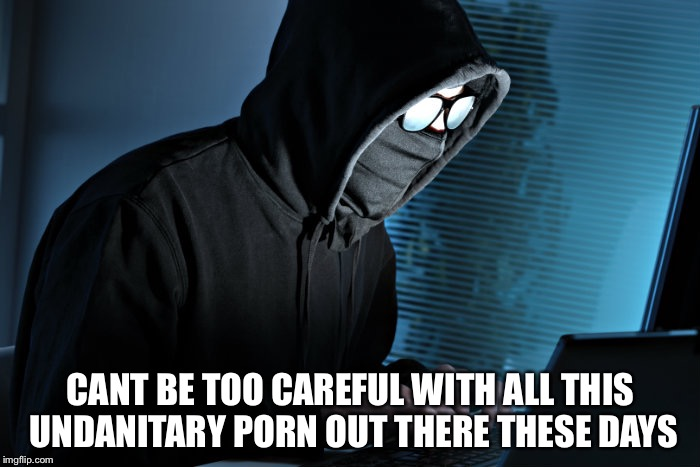 CANT BE TOO CAREFUL WITH ALL THIS UNDANITARY PORN OUT THERE THESE DAYS | made w/ Imgflip meme maker