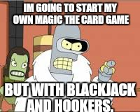 IM GOING TO START MY OWN MAGIC THE CARD GAME BUT WITH BLACKJACK AND HOOKERS. | made w/ Imgflip meme maker