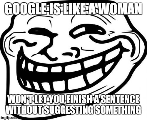 Troll Face Meme | GOOGLE IS LIKE A WOMAN WON'T LET YOU FINISH A SENTENCE WITHOUT SUGGESTING SOMETHING | image tagged in memes,troll face | made w/ Imgflip meme maker