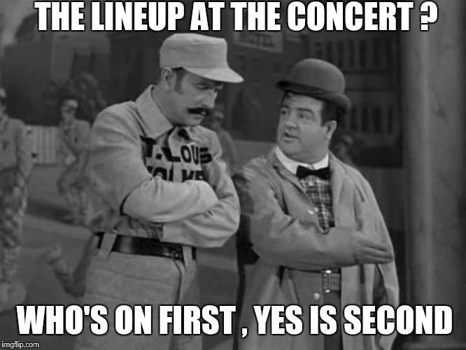 Abbott and Costello | THE LINEUP AT THE CONCERT ? WHO'S ON FIRST , YES IS SECOND | image tagged in abbott and costello | made w/ Imgflip meme maker