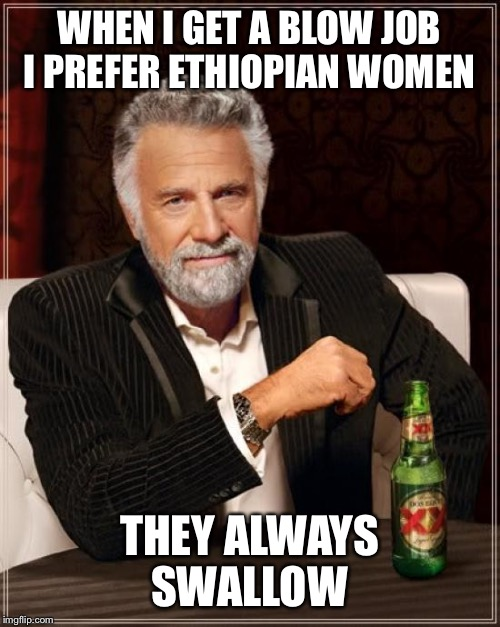 Not racism it's preference  | WHEN I GET A BLOW JOB I PREFER ETHIOPIAN WOMEN THEY ALWAYS SWALLOW | image tagged in memes,the most interesting man in the world,funny | made w/ Imgflip meme maker