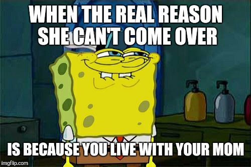 Dont You Squidward Meme | WHEN THE REAL REASON SHE CAN'T COME OVER IS BECAUSE YOU LIVE WITH YOUR MOM | image tagged in memes,dont you squidward | made w/ Imgflip meme maker