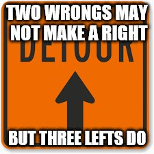 TWO WRONGS MAY NOT MAKE A RIGHT BUT THREE LEFTS DO | made w/ Imgflip meme maker
