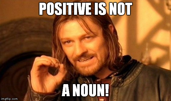 One Does Not Simply Meme | POSITIVE IS NOT A NOUN! | image tagged in memes,one does not simply | made w/ Imgflip meme maker