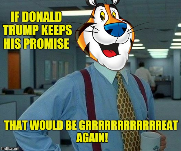 Make America sugar frosted again | IF DONALD TRUMP KEEPS HIS PROMISE THAT WOULD BE GRRRRRRRRRRRREAT AGAIN! | image tagged in tony the tiger,office space,donald trump,make america great again,frosted flakes | made w/ Imgflip meme maker