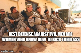 Evil men | BEST DEFENSE AGAINST EVIL MEN ARE WOMEN WHO KNOW HOW TO KICK THEIR ASS | image tagged in military | made w/ Imgflip meme maker