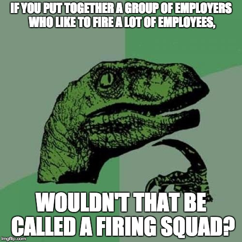 Philosoraptor Firing Squad | IF YOU PUT TOGETHER A GROUP OF EMPLOYERS WHO LIKE TO FIRE A LOT OF EMPLOYEES, WOULDN'T THAT BE CALLED A FIRING SQUAD? | image tagged in memes,philosoraptor,firing squad | made w/ Imgflip meme maker