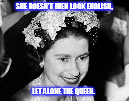 SHE DOESN'T EVEN LOOK ENGLISH, LET ALONE THE QUEEN. | image tagged in kedar joshi,queen of england,queen elizabeth ii,english | made w/ Imgflip meme maker