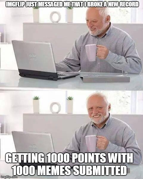 Hide the Pain Harold Meme | IMGFLIP JUST MESSAGED ME THAT I BROKE A NEW RECORD GETTING 1000 POINTS WITH 1000 MEMES SUBMITTED | image tagged in memes,hide the pain harold | made w/ Imgflip meme maker