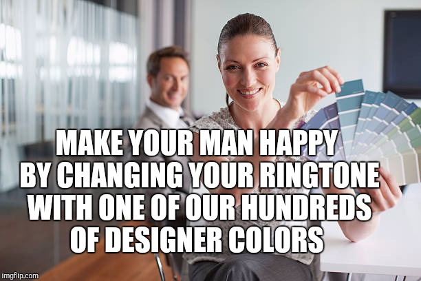 MAKE YOUR MAN HAPPY BY CHANGING YOUR RINGTONE WITH ONE OF OUR HUNDREDS OF DESIGNER COLORS | made w/ Imgflip meme maker