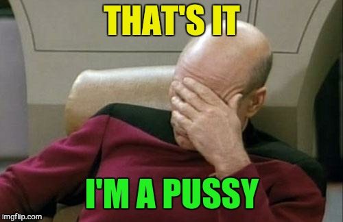 Captain Picard Facepalm Meme | THAT'S IT I'M A PUSSY | image tagged in memes,captain picard facepalm | made w/ Imgflip meme maker