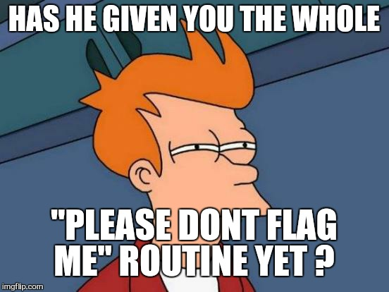"Futurama Fry Meme | HAS HE GIVEN YOU THE WHOLE ""PLEASE DONT FLAG ME"" ROUTINE YET ? 