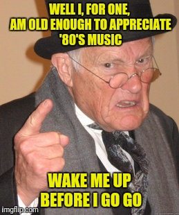 Back In My Day Meme | WELL I, FOR ONE, AM OLD ENOUGH TO APPRECIATE '80'S MUSIC WAKE ME UP BEFORE I GO GO | image tagged in memes,back in my day | made w/ Imgflip meme maker