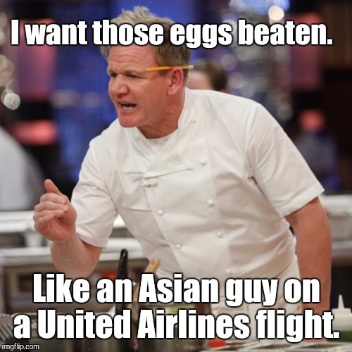 I want those eggs beaten. Like an Asian guy on a United Airlines flight. | made w/ Imgflip meme maker