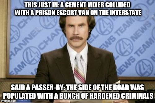 accidental humor | THIS JUST IN: A CEMENT MIXER COLLIDED WITH A PRISON ESCORT VAN ON THE INTERSTATE SAID A PASSER-BY: THE SIDE OF THE ROAD WAS POPULATED WITH A | image tagged in memes,ron burgundy,corny joke | made w/ Imgflip meme maker
