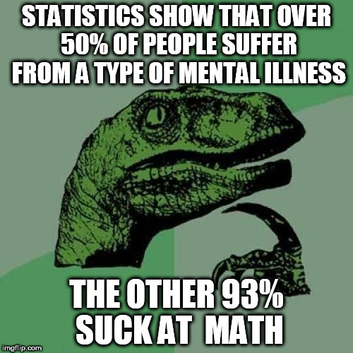 Philosiraptor meme | STATISTICS SHOW THAT OVER 50% OF PEOPLE SUFFER FROM A TYPE OF MENTAL ILLNESS THE OTHER 93% SUCK AT  MATH | image tagged in philosiraptor meme,math,statistics,mental illness,people | made w/ Imgflip meme maker