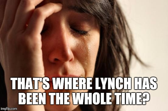 First World Problems Meme | THAT'S WHERE LYNCH HAS BEEN THE WHOLE TIME? | image tagged in memes,first world problems | made w/ Imgflip meme maker