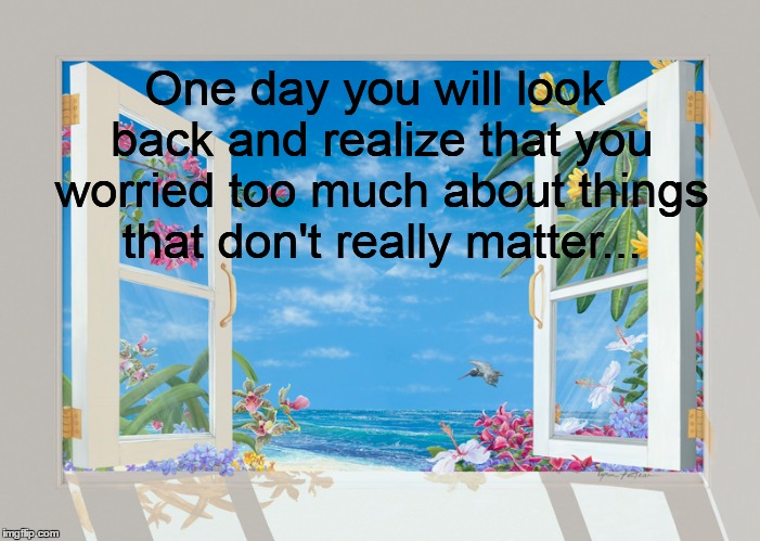 One day you will look back and realize that you worried too much about things that don't really matter... | image tagged in one day,worry,realize | made w/ Imgflip meme maker