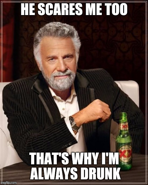 The Most Interesting Man In The World Meme | HE SCARES ME TOO THAT'S WHY I'M ALWAYS DRUNK | image tagged in memes,the most interesting man in the world | made w/ Imgflip meme maker
