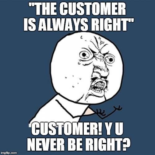 "Y U No Meme | ""THE CUSTOMER IS ALWAYS RIGHT"" CUSTOMER! Y U NEVER BE RIGHT? 