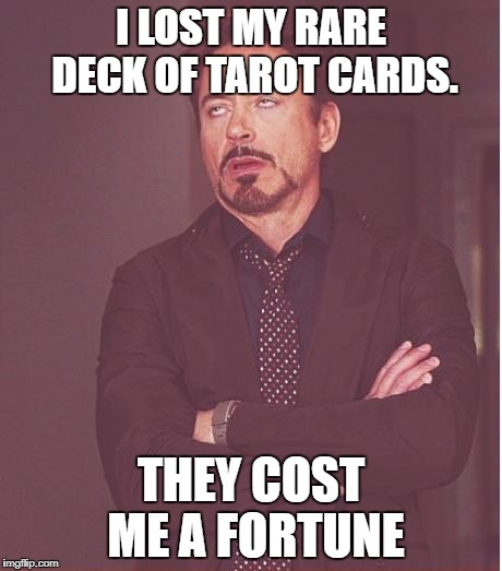 Face You Make Robert Downey Jr Meme | I LOST MY RARE DECK OF TAROT CARDS. THEY COST ME A FORTUNE | image tagged in memes,face you make robert downey jr | made w/ Imgflip meme maker