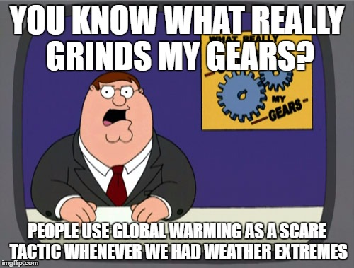 it gets more tiresome every time you heard it | YOU KNOW WHAT REALLY GRINDS MY GEARS? PEOPLE USE GLOBAL WARMING AS A SCARE TACTIC WHENEVER WE HAD WEATHER EXTREMES | image tagged in memes,peter griffin news | made w/ Imgflip meme maker
