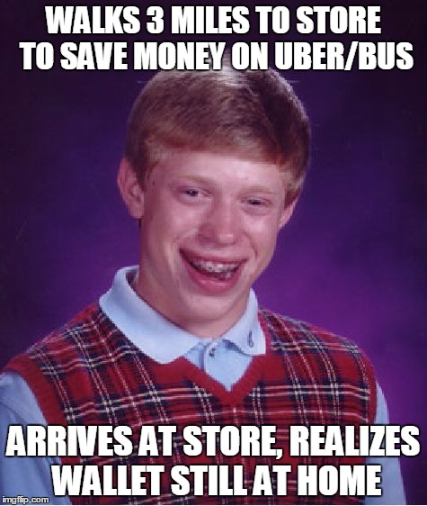 I pulled a bad luck brian tonight :-( | WALKS 3 MILES TO STORE TO SAVE MONEY ON UBER/BUS ARRIVES AT STORE, REALIZES WALLET STILL AT HOME | image tagged in memes,bad luck brian,memes in real life | made w/ Imgflip meme maker