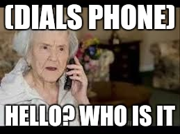 (DIALS PHONE) HELLO? WHO IS IT | image tagged in old lady on the phobe | made w/ Imgflip meme maker