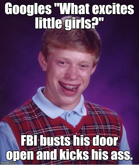 "Bad Luck Brian Meme | Googles ""What excites little girls?"" FBI busts his door open and kicks his ass. 