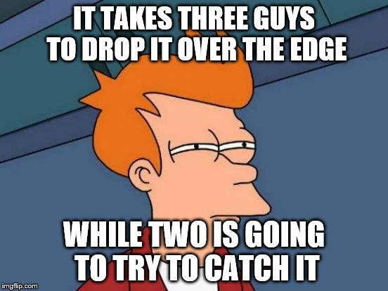 Futurama Fry Meme | IT TAKES THREE GUYS TO DROP IT OVER THE EDGE WHILE TWO IS GOING TO TRY TO CATCH IT | image tagged in memes,futurama fry | made w/ Imgflip meme maker