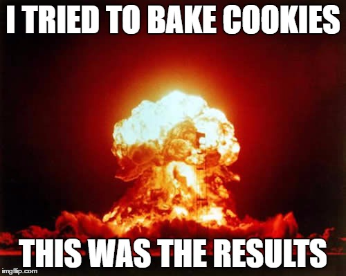 Nuclear Explosion Meme | I TRIED TO BAKE COOKIES THIS WAS THE RESULTS | image tagged in memes,nuclear explosion | made w/ Imgflip meme maker