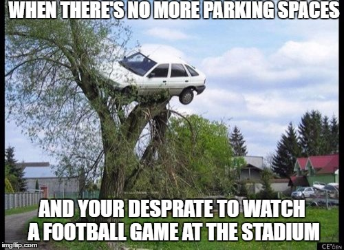 Secure Parking Meme | WHEN THERE'S NO MORE PARKING SPACES AND YOUR DESPRATE TO WATCH A FOOTBALL GAME AT THE STADIUM | image tagged in memes,secure parking | made w/ Imgflip meme maker