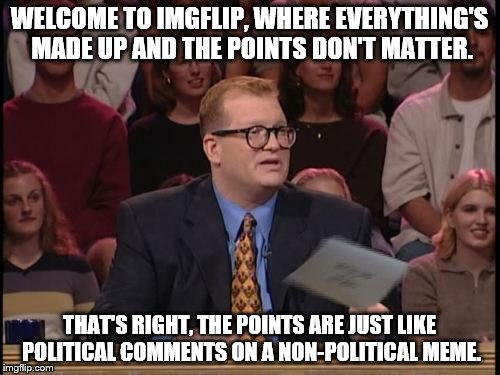 Whose meme is it anyway? | WELCOME TO IMGFLIP, WHERE EVERYTHING'S MADE UP AND THE POINTS DON'T MATTER. THAT'S RIGHT, THE POINTS ARE JUST LIKE POLITICAL COMMENTS ON A N | image tagged in imgflip,and the points don't matter,drew carey whose line,political | made w/ Imgflip meme maker