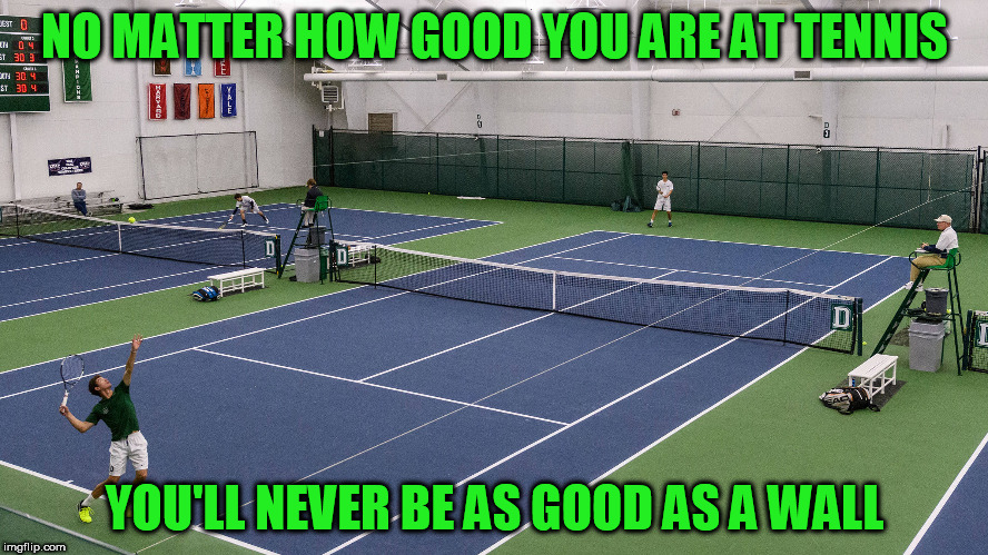 Mitch Hedberg was right | NO MATTER HOW GOOD YOU ARE AT TENNIS YOU'LL NEVER BE AS GOOD AS A WALL | image tagged in mitch hedberg,memes,tennis | made w/ Imgflip meme maker
