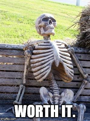 Waiting Skeleton Meme | WORTH IT. | image tagged in memes,waiting skeleton | made w/ Imgflip meme maker