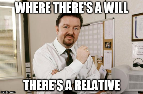 Ricky Gervais  | WHERE THERE'S A WILL THERE'S A RELATIVE | image tagged in memes | made w/ Imgflip meme maker